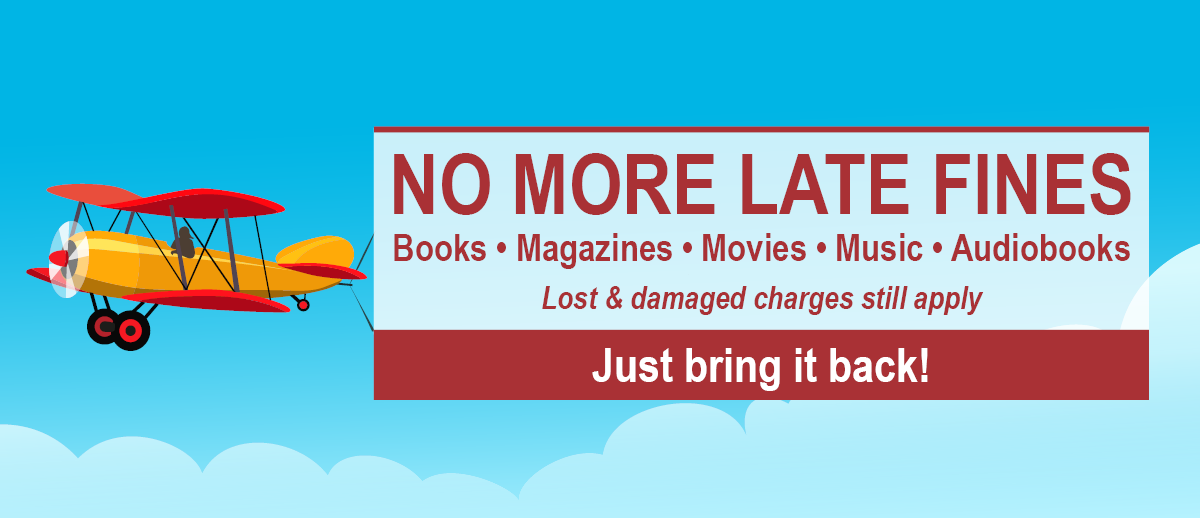 Just bring it back! No more late fines on books, magazines, movies, music and audibooks. Lost and damaged charges still apply.